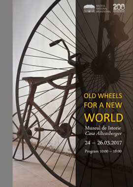Expoziţia: Old wheels for a new world [Roți vechi pentru o lume nouă]